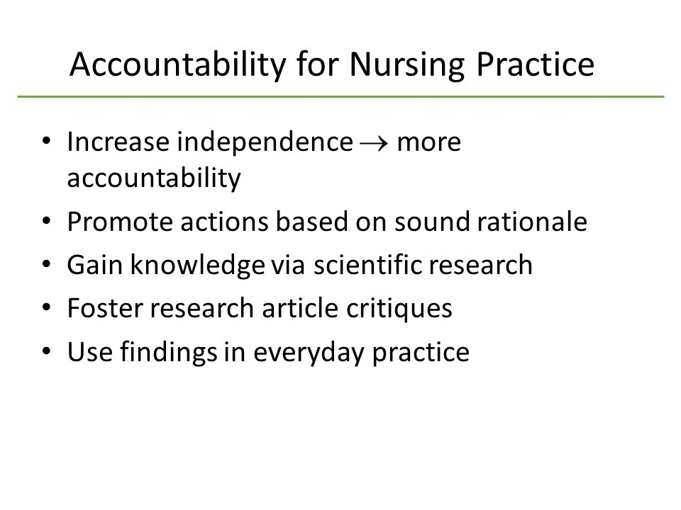 Accountability for Nursing Practice Increase independence  more accountability Promote actions based on sound rationale Gain knowledge via scientific research Foster research article critiques Use findings in everyday practice