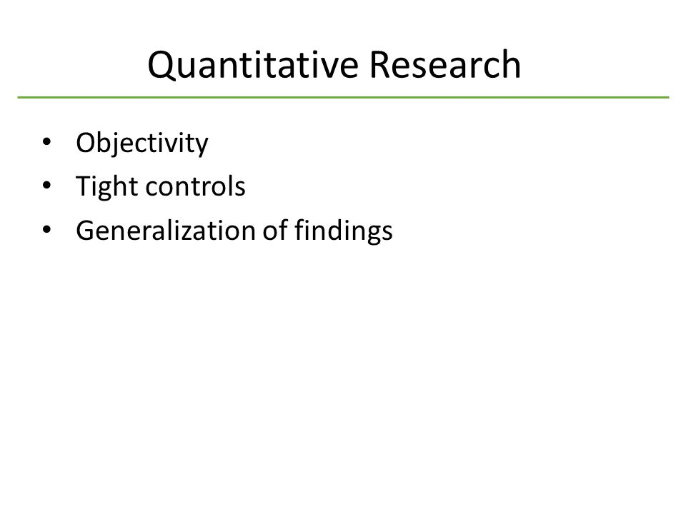 Quantitative Research Objectivity Tight controls Generalization of findings