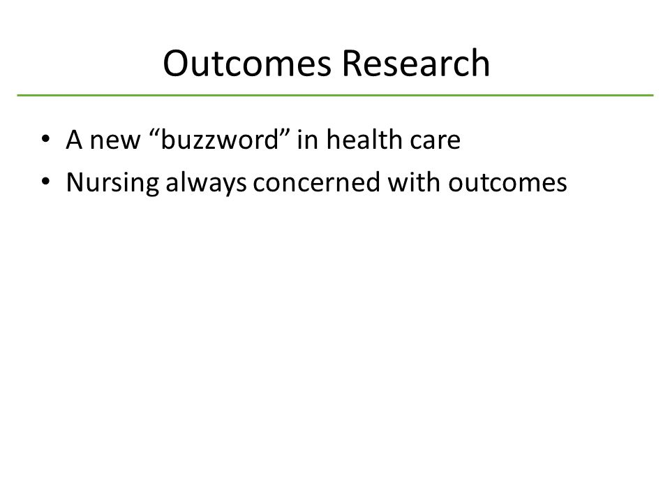 Outcomes Research A new buzzword in health care Nursing always concerned with outcomes