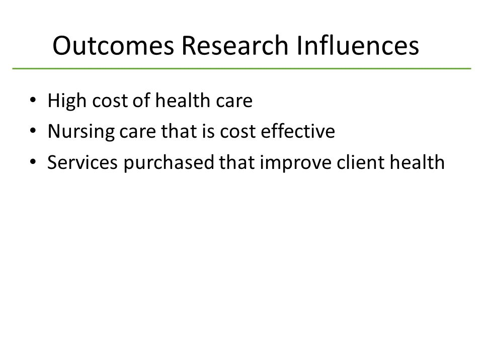 Outcomes Research Influences High cost of health care Nursing care that is cost effective Services purchased that improve client health