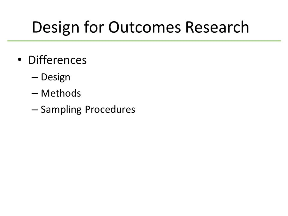 Design for Outcomes Research Differences – Design – Methods – Sampling Procedures