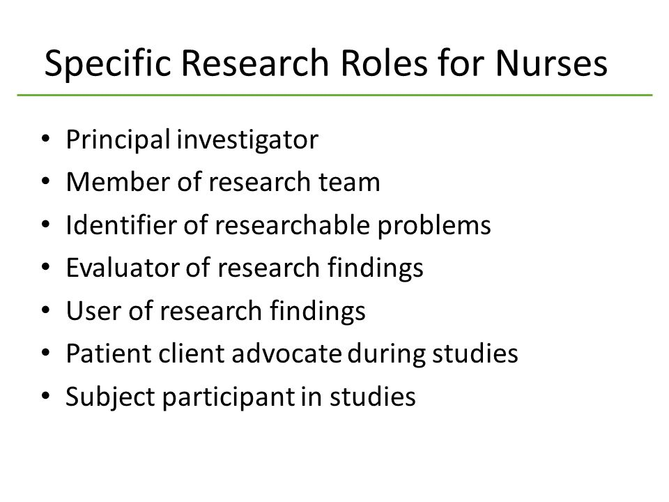 Specific Research Roles for Nurses Principal investigator Member of research team Identifier of researchable problems Evaluator of research findings User of research findings Patient client advocate during studies Subject participant in studies