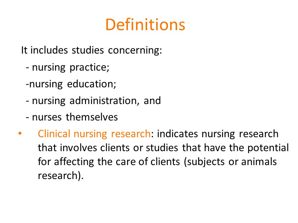 Definitions It includes studies concerning: - nursing practice; -nursing education; - nursing administration, and - nurses themselves Clinical nursing research: indicates nursing research that involves clients or studies that have the potential for affecting the care of clients (subjects or animals research).