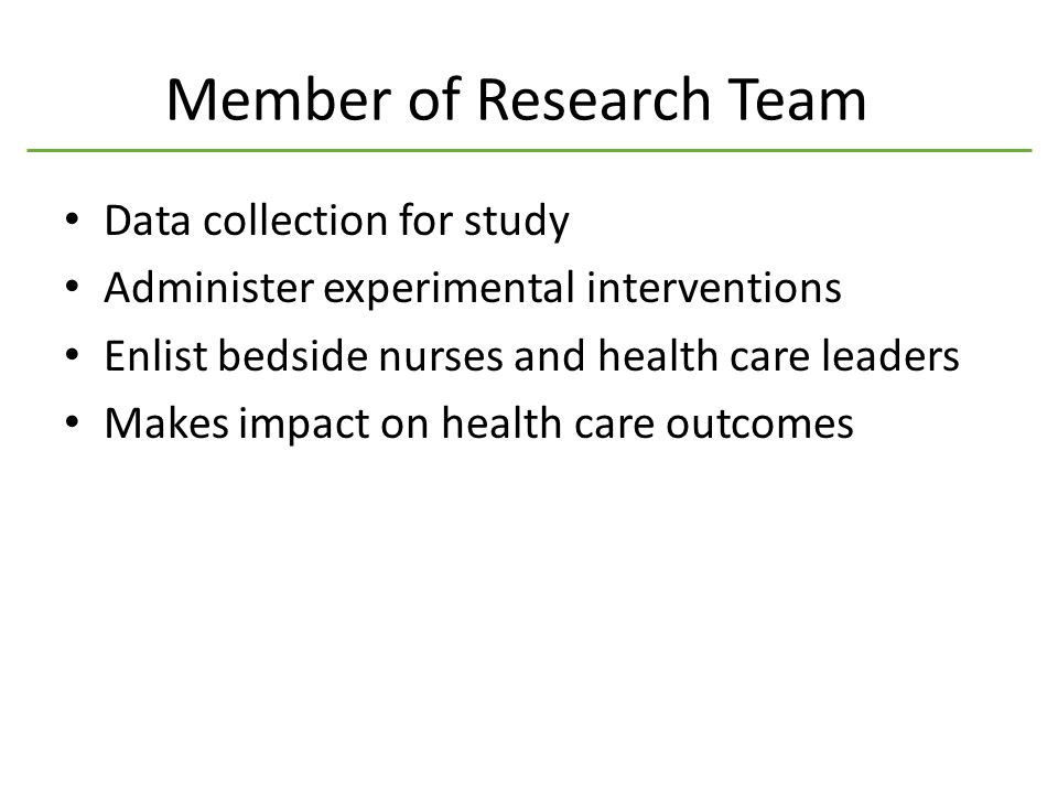 Member of Research Team Data collection for study Administer experimental interventions Enlist bedside nurses and health care leaders Makes impact on health care outcomes
