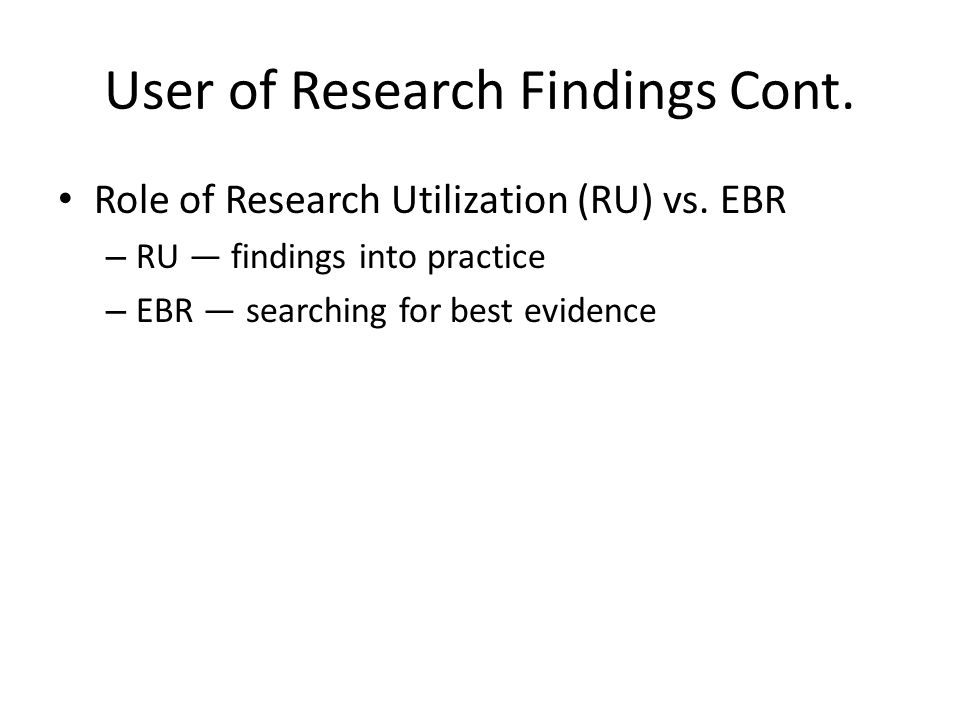 User of Research Findings Cont. Role of Research Utilization (RU) vs.