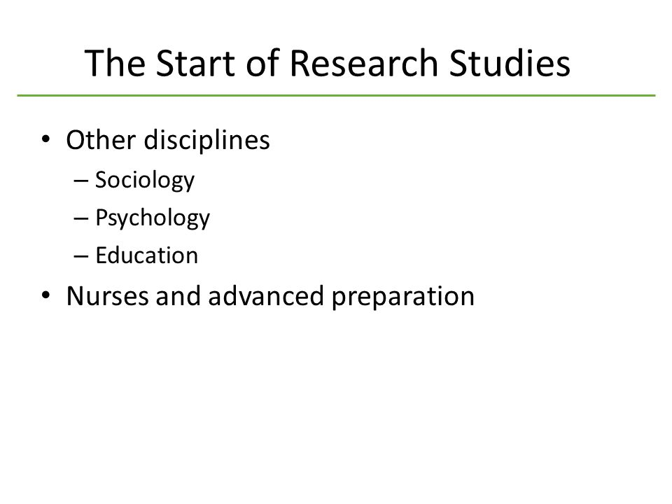 The Start of Research Studies Other disciplines – Sociology – Psychology – Education Nurses and advanced preparation