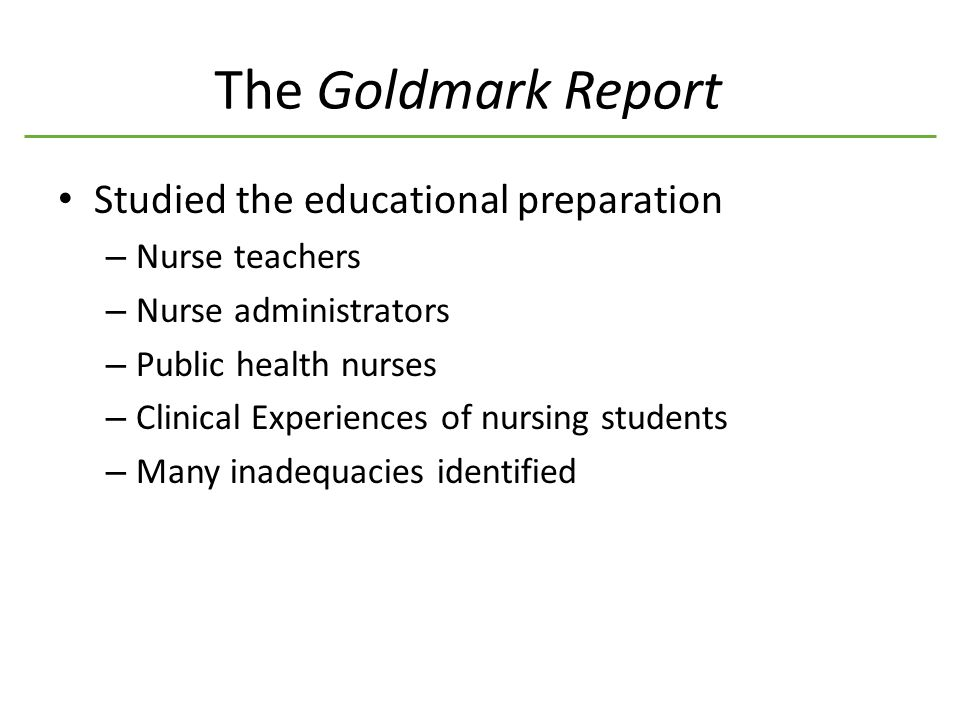 The Goldmark Report Studied the educational preparation – Nurse teachers – Nurse administrators – Public health nurses – Clinical Experiences of nursing students – Many inadequacies identified