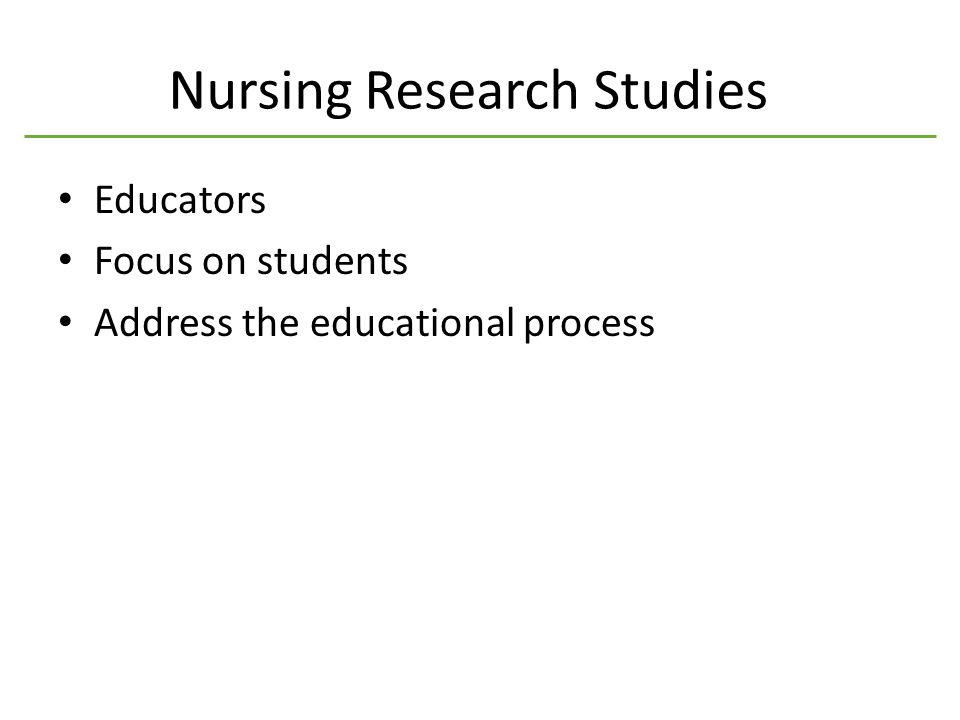 Nursing Research Studies Educators Focus on students Address the educational process