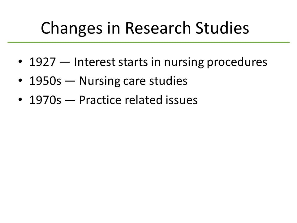 Changes in Research Studies 1927 — Interest starts in nursing procedures 1950s — Nursing care studies 1970s — Practice related issues
