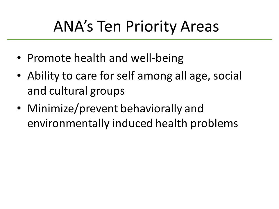 ANA's Ten Priority Areas Promote health and well-being Ability to care for self among all age, social and cultural groups Minimize/prevent behaviorally and environmentally induced health problems