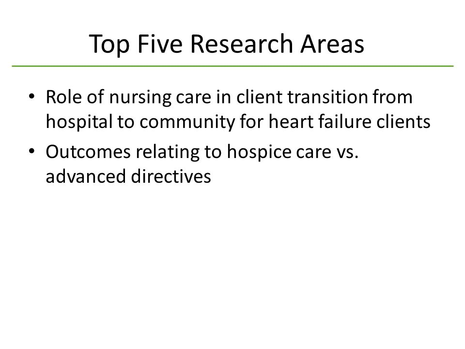 Top Five Research Areas Role of nursing care in client transition from hospital to community for heart failure clients Outcomes relating to hospice care vs.