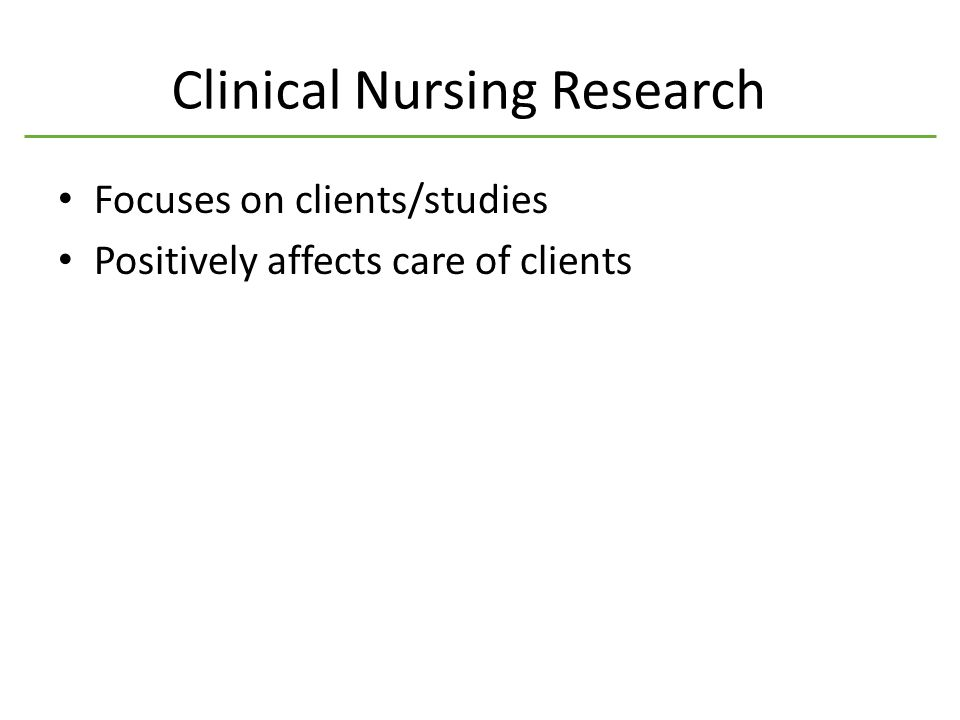 Clinical Nursing Research Focuses on clients/studies Positively affects care of clients