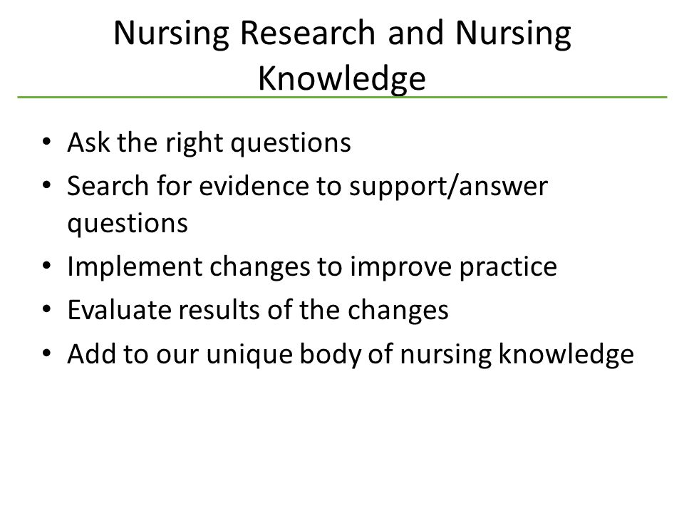 Nursing Research and Nursing Knowledge Ask the right questions Search for evidence to support/answer questions Implement changes to improve practice Evaluate results of the changes Add to our unique body of nursing knowledge