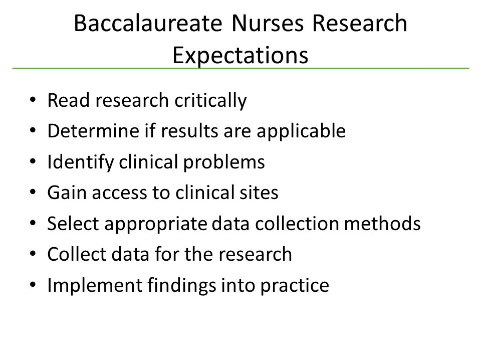 Baccalaureate Nurses Research Expectations Read research critically Determine if results are applicable Identify clinical problems Gain access to clinical sites Select appropriate data collection methods Collect data for the research Implement findings into practice
