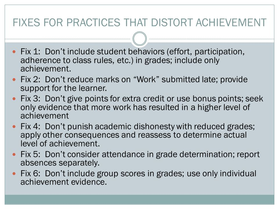 Fix 1: Don't include student behaviors (effort, participation, adherence to class rules, etc.) in grades; include only achievement. Fix 2: Don't reduc