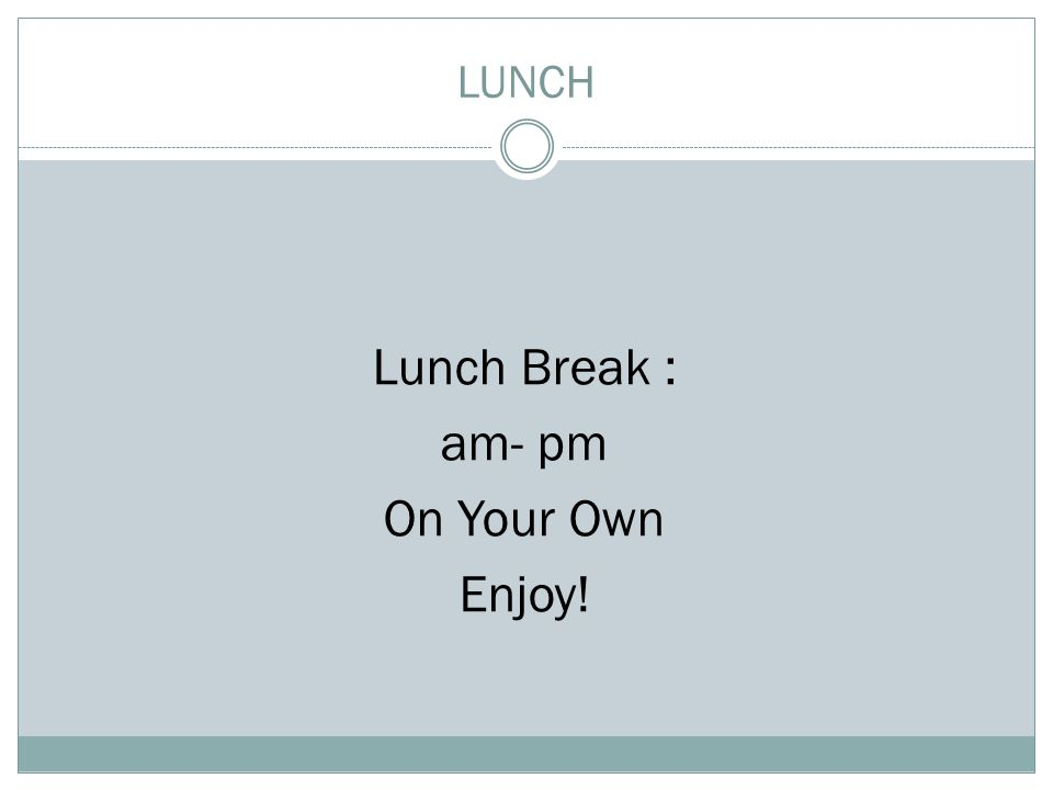 LUNCH Lunch Break : am- pm On Your Own Enjoy!