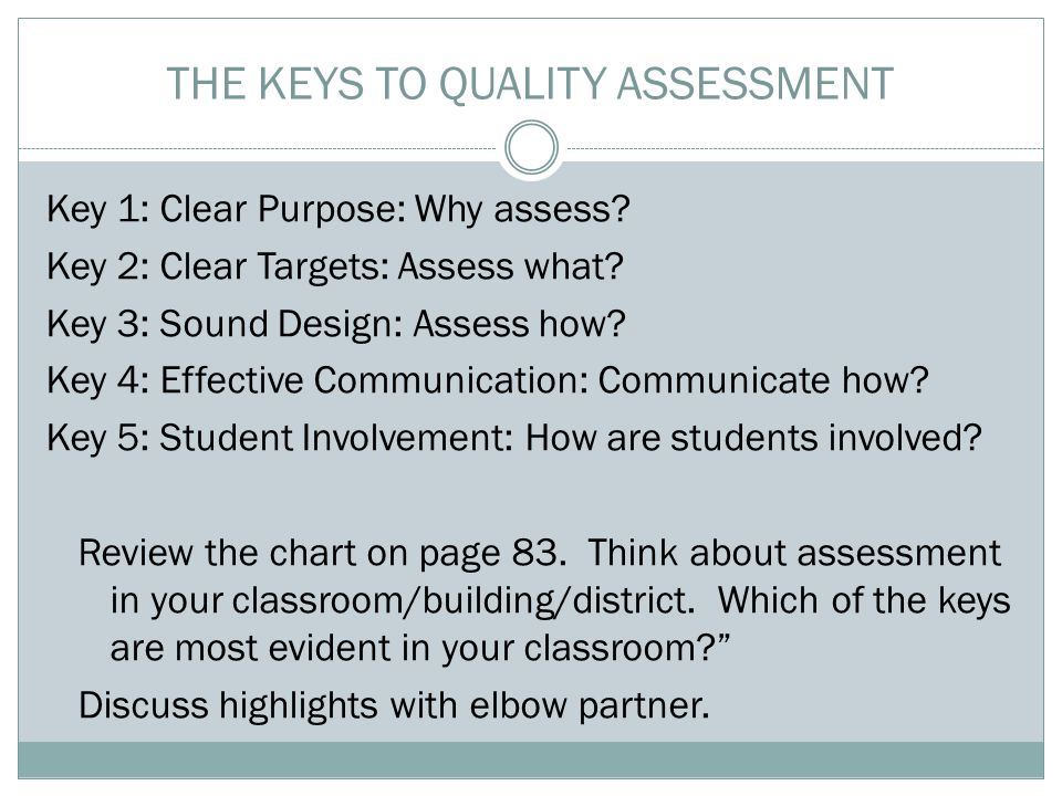 THE KEYS TO QUALITY ASSESSMENT Key 1: Clear Purpose: Why assess? Key 2: Clear Targets: Assess what? Key 3: Sound Design: Assess how? Key 4: Effective