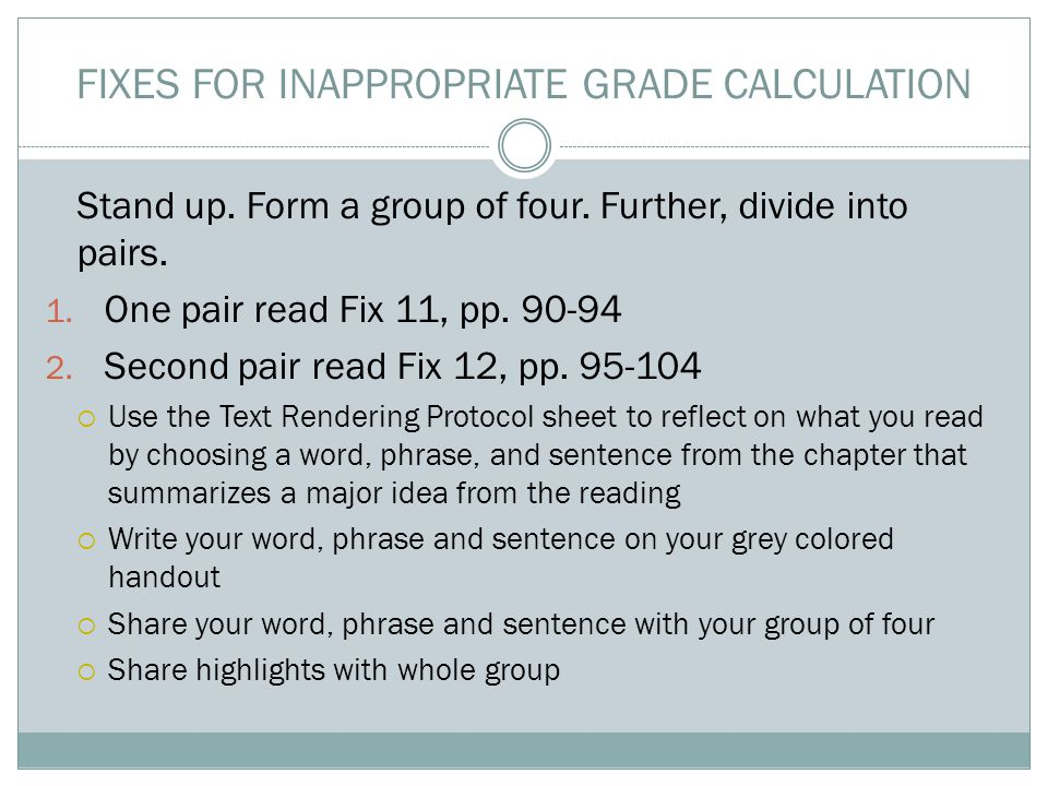FIXES FOR INAPPROPRIATE GRADE CALCULATION Stand up. Form a group of four. Further, divide into pairs. 1. One pair read Fix 11, pp. 90-94 2. Second pai