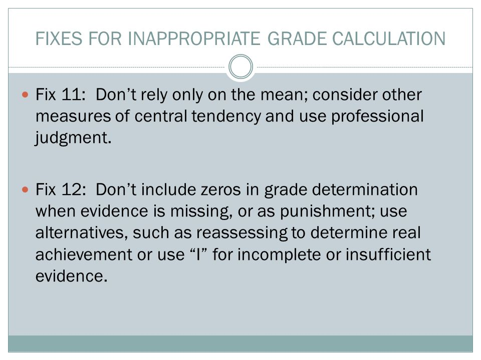 FIXES FOR INAPPROPRIATE GRADE CALCULATION Fix 11: Don't rely only on the mean; consider other measures of central tendency and use professional judgme