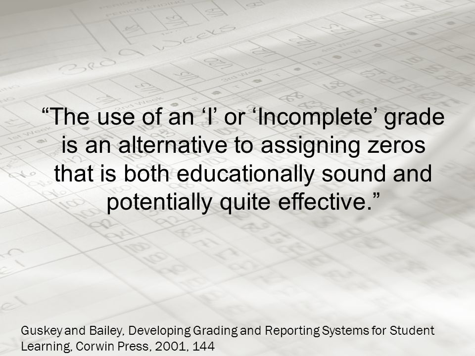 The use of an 'I' or 'Incomplete' grade is an alternative to assigning zeros that is both educationally sound and potentially quite effective. Guskey and Bailey, Developing Grading and Reporting Systems for Student Learning, Corwin Press, 2001, 144