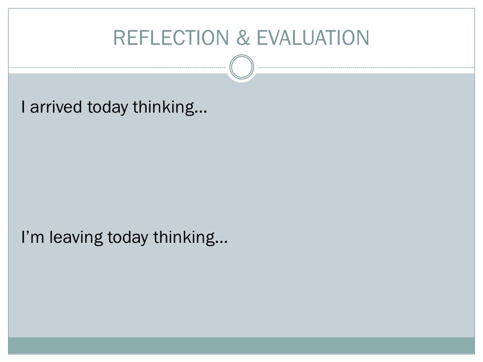 REFLECTION & EVALUATION I arrived today thinking… I'm leaving today thinking…