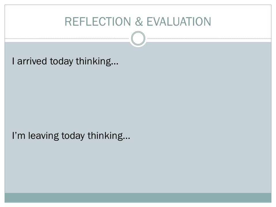 REFLECTION & EVALUATION I arrived today thinking… I'm leaving today thinking…