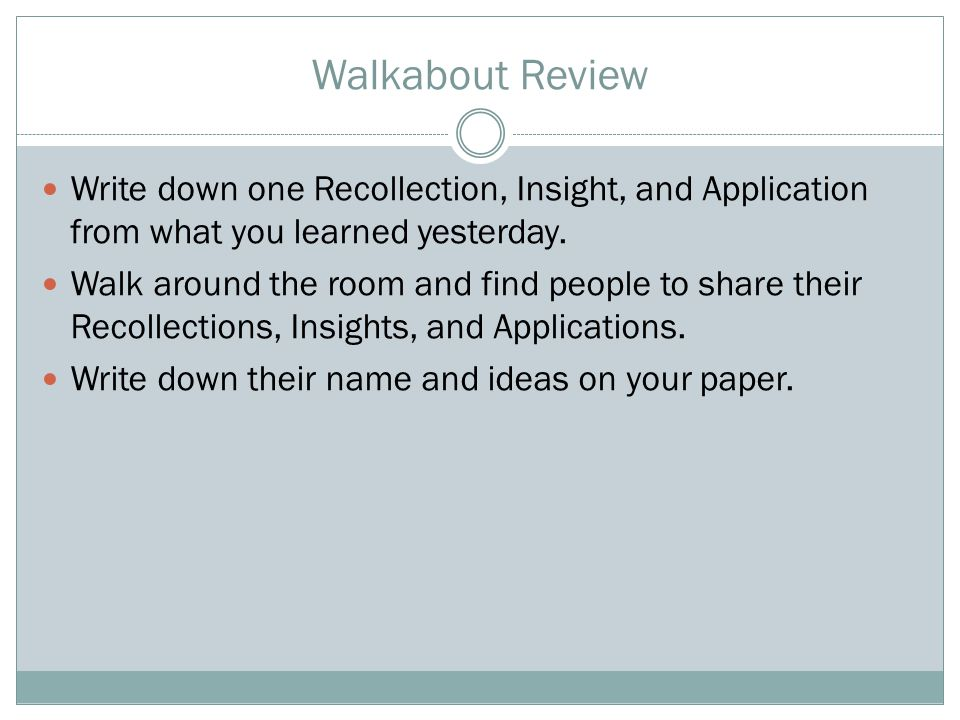 Walkabout Review Write down one Recollection, Insight, and Application from what you learned yesterday. Walk around the room and find people to share