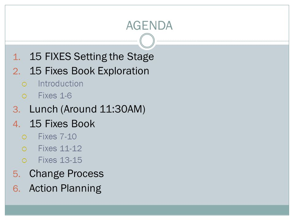 1. 15 FIXES Setting the Stage 2. 15 Fixes Book Exploration  Introduction  Fixes 1-6 3. Lunch (Around 11:30AM) 4. 15 Fixes Book  Fixes 7-10  Fixes