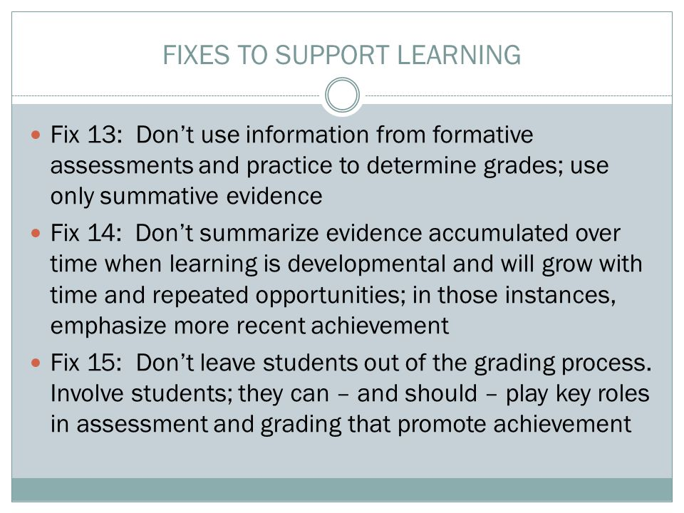 FIXES TO SUPPORT LEARNING Fix 13: Don't use information from formative assessments and practice to determine grades; use only summative evidence Fix 14: Don't summarize evidence accumulated over time when learning is developmental and will grow with time and repeated opportunities; in those instances, emphasize more recent achievement Fix 15: Don't leave students out of the grading process.