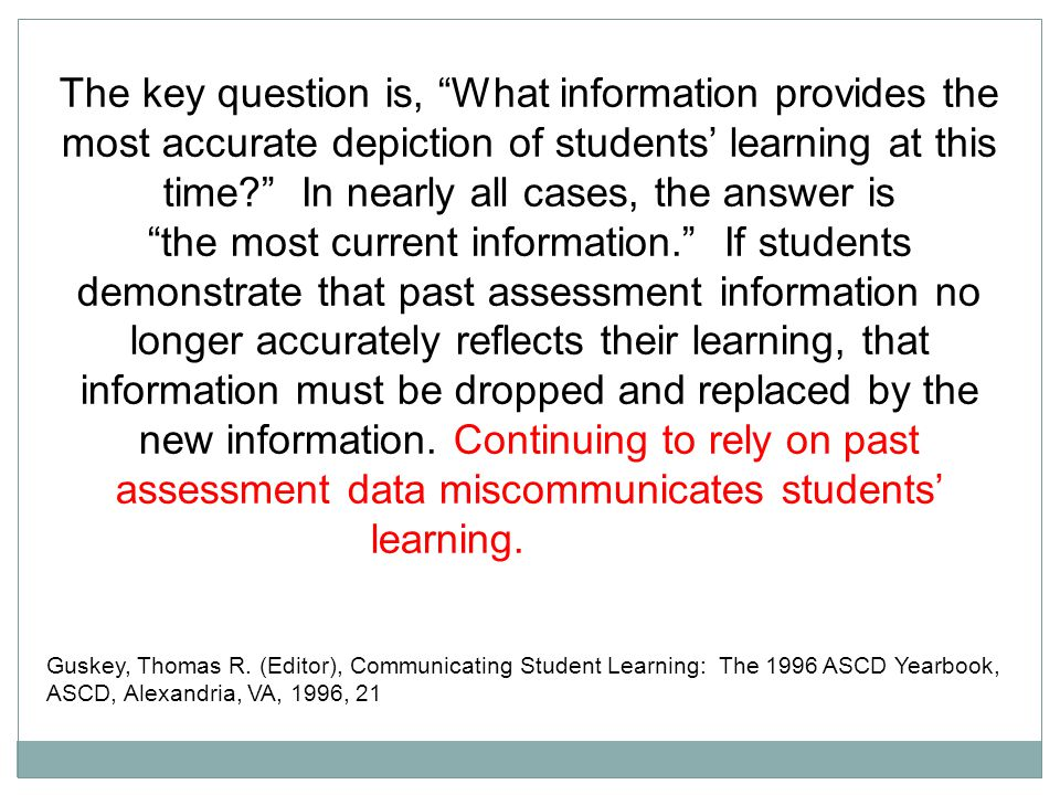 The key question is, What information provides the most accurate depiction of students' learning at this time? In nearly all cases, the answer is the most current information. If students demonstrate that past assessment information no longer accurately reflects their learning, that information must be dropped and replaced by the new information.