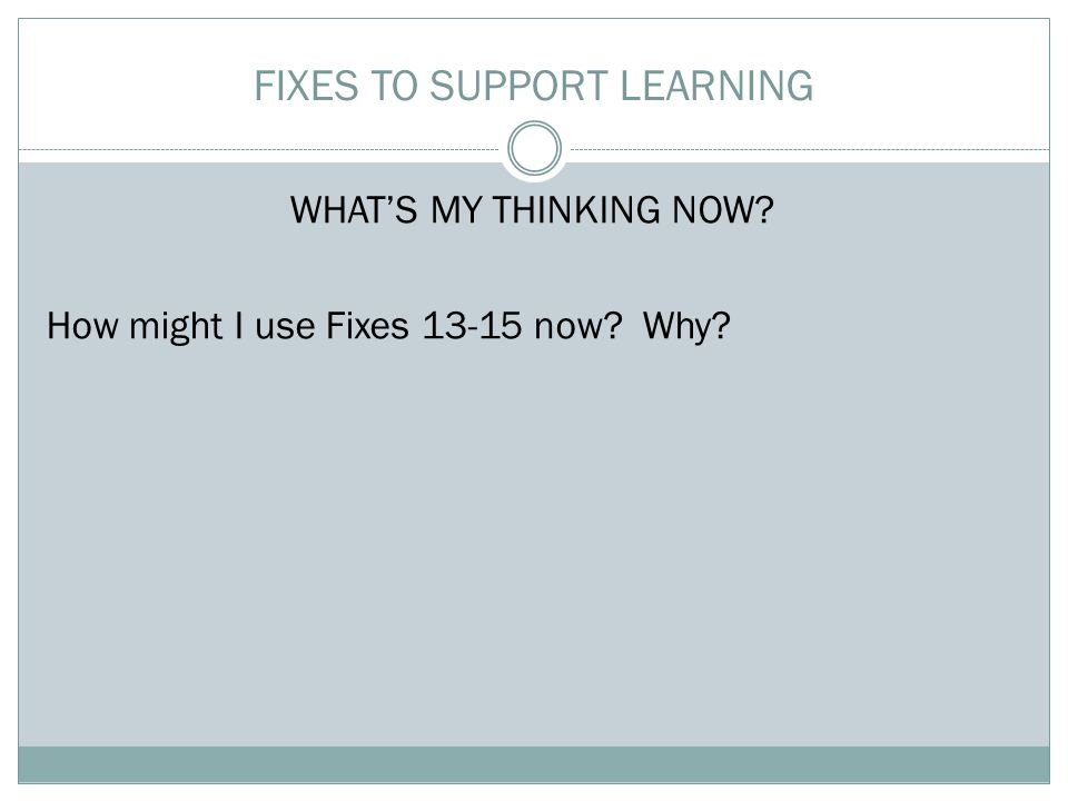 WHAT'S MY THINKING NOW? How might I use Fixes 13-15 now? Why? FIXES TO SUPPORT LEARNING