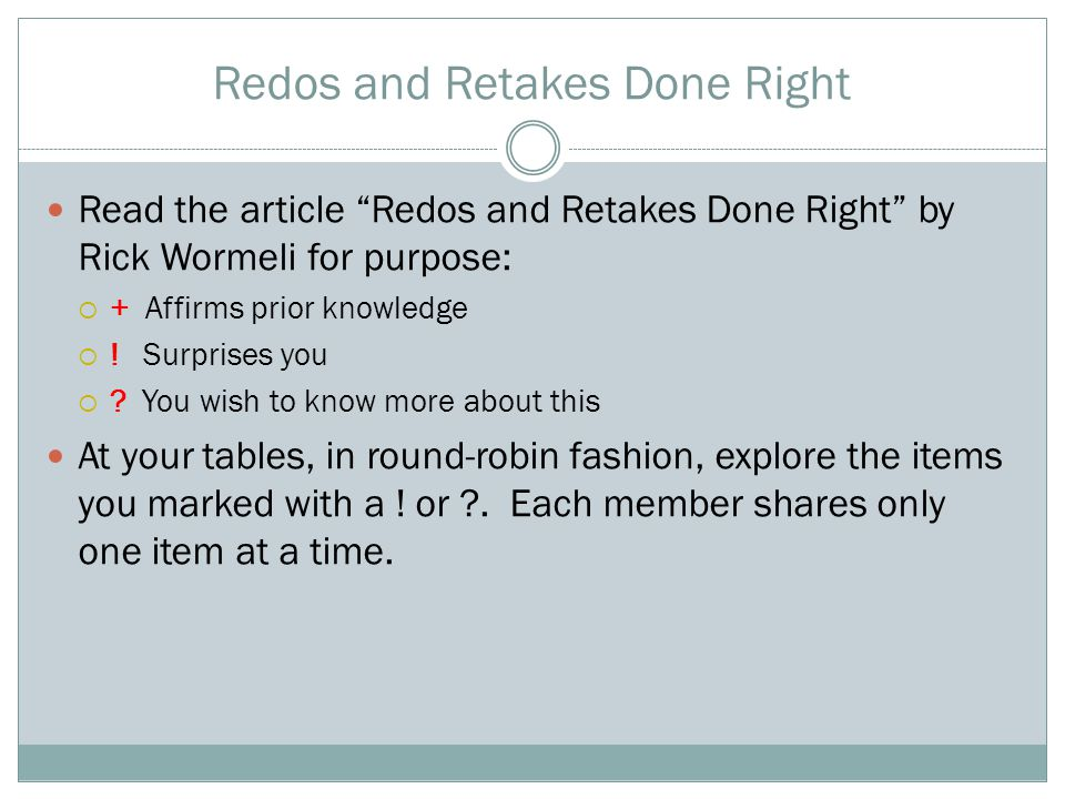 "Redos and Retakes Done Right Read the article ""Redos and Retakes Done Right"" by Rick Wormeli for purpose:  + Affirms prior knowledge  ! Surprises yo"