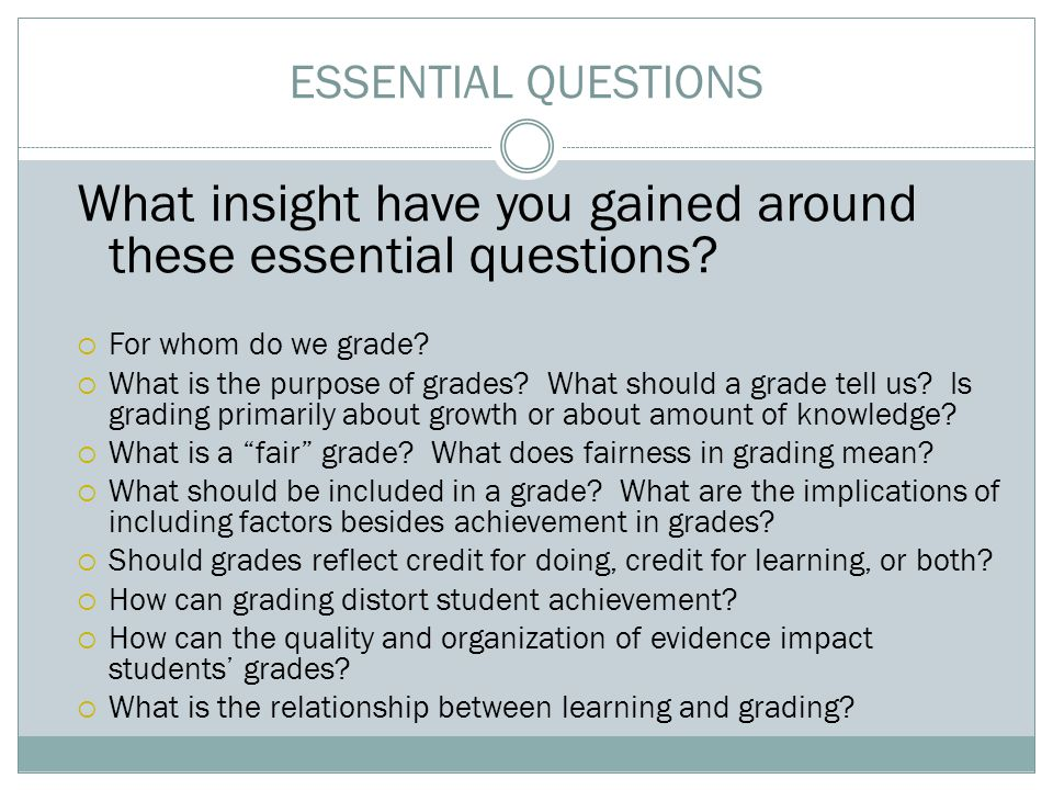 ESSENTIAL QUESTIONS What insight have you gained around these essential questions?  For whom do we grade?  What is the purpose of grades? What shoul