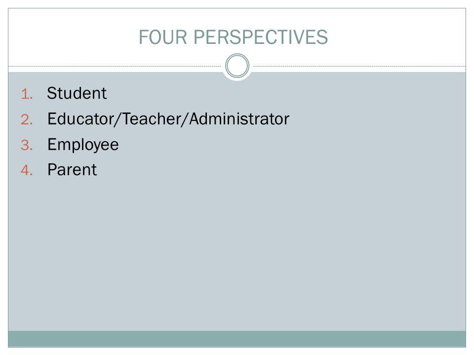 1. Student 2. Educator/Teacher/Administrator 3. Employee 4. Parent FOUR PERSPECTIVES