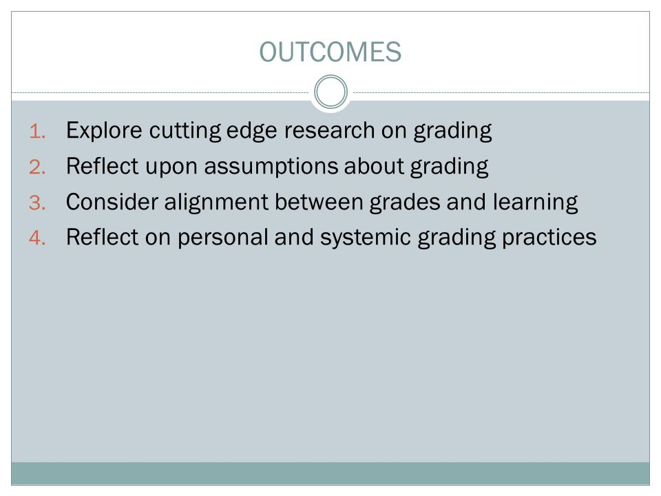 1. Explore cutting edge research on grading 2. Reflect upon assumptions about grading 3. Consider alignment between grades and learning 4. Reflect on