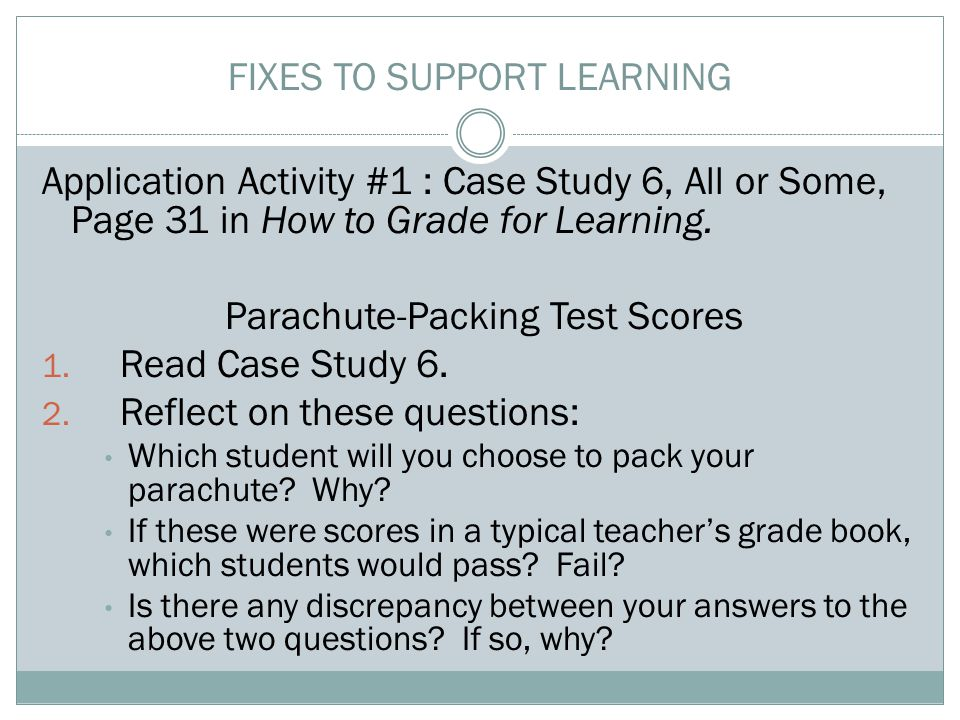 FIXES TO SUPPORT LEARNING Application Activity #1 : Case Study 6, All or Some, Page 31 in How to Grade for Learning. Parachute-Packing Test Scores 1.
