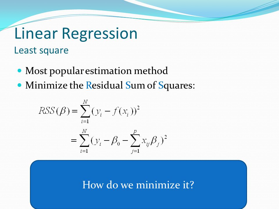Linear Regression Least square Most popular estimation method Minimize the Residual Sum of Squares: How do we minimize it?