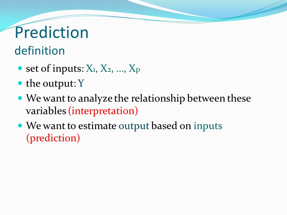 Prediction definition set of inputs: X 1, X 2, …, X p the output: Y We want to analyze the relationship between these variables (interpretation) We wa