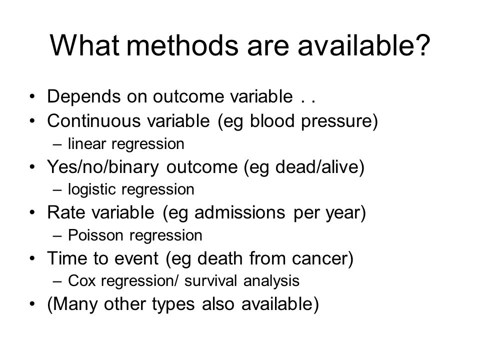 What methods are available? Depends on outcome variable.. Continuous variable (eg blood pressure) –linear regression Yes/no/binary outcome (eg dead/al