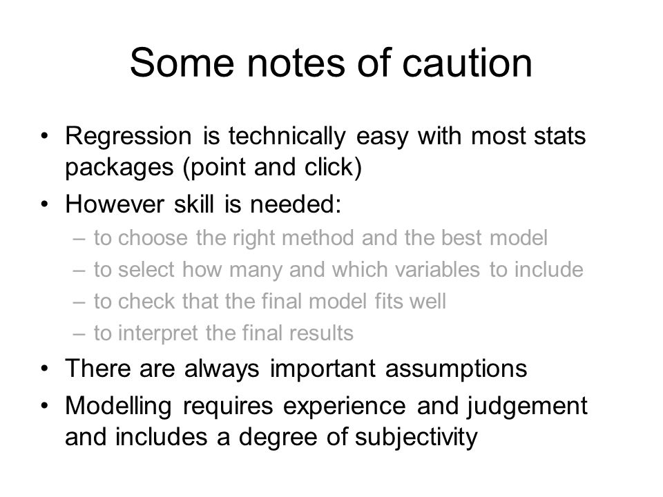 Some notes of caution Regression is technically easy with most stats packages (point and click) However skill is needed: –to choose the right method a