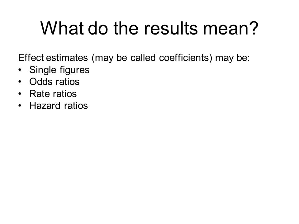What do the results mean? Effect estimates (may be called coefficients) may be: Single figures Odds ratios Rate ratios Hazard ratios