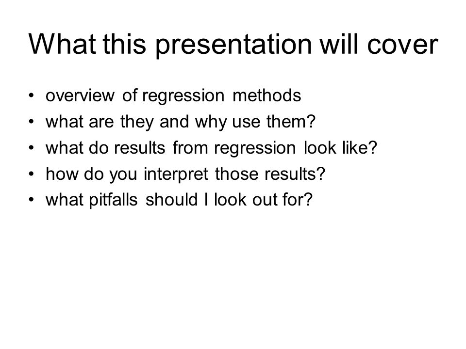 What this presentation will cover overview of regression methods what are they and why use them? what do results from regression look like? how do you