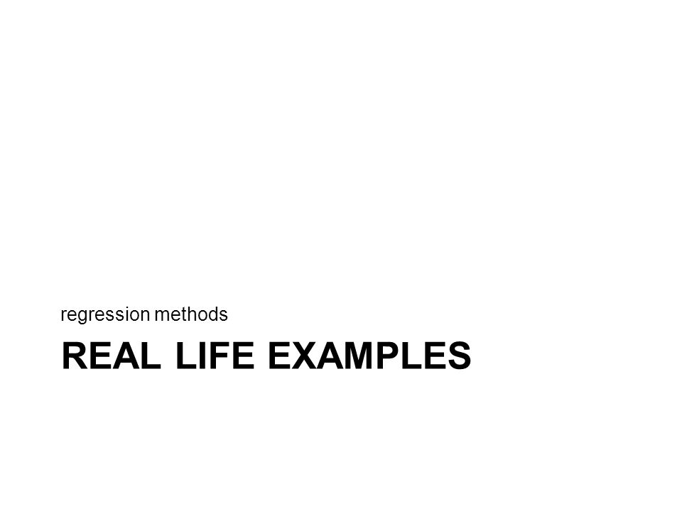 REAL LIFE EXAMPLES regression methods
