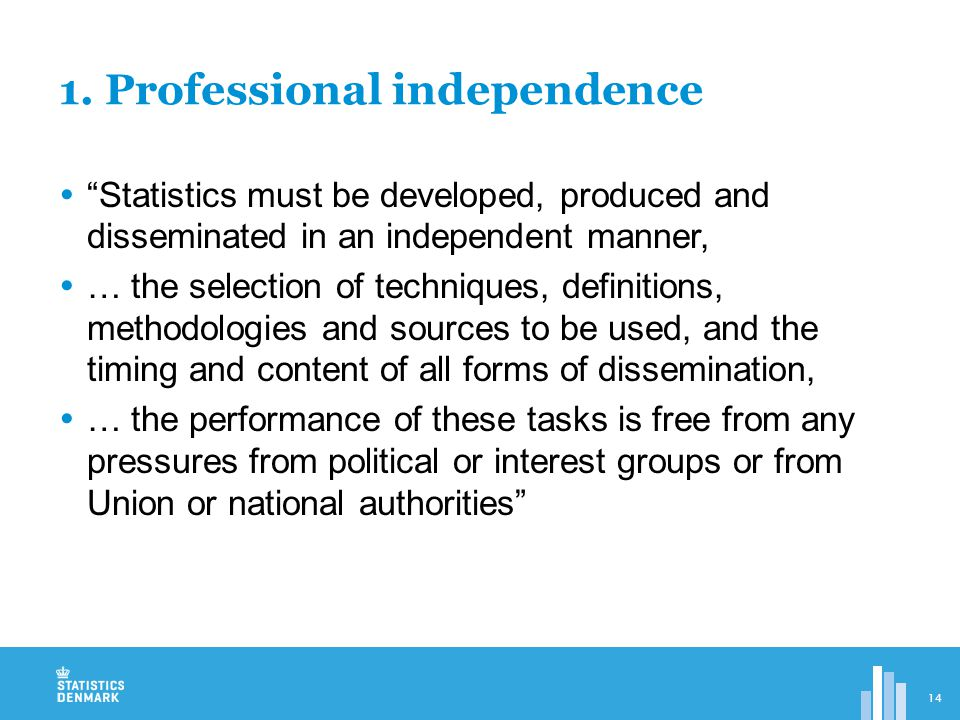 Statistics must be developed, produced and disseminated in an independent manner,  … the selection of techniques, definitions, methodologies and sources to be used, and the timing and content of all forms of dissemination,  … the performance of these tasks is free from any pressures from political or interest groups or from Union or national authorities 1.