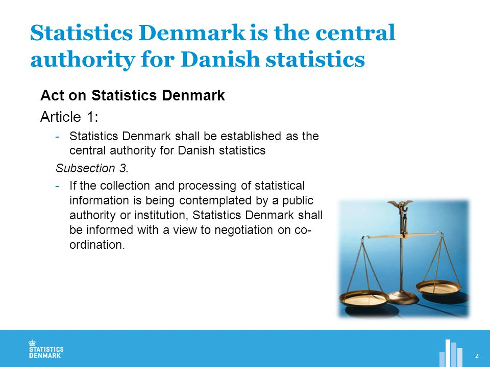 Act on Statistics Denmark Article 1.1:..will collect, process and publish statistical information on social and economic conditions, possibly in collaboration with municipal authorities and other statistical authorities  Highly centralised statistical system  Independent institution -Board decides our work program  Ministry of Interior and Economics  Only one location in Copenhagen  Data collection  Public authorities have to give the information in their possession for items in the work program  Private firms have to give information described in the law – when asked.