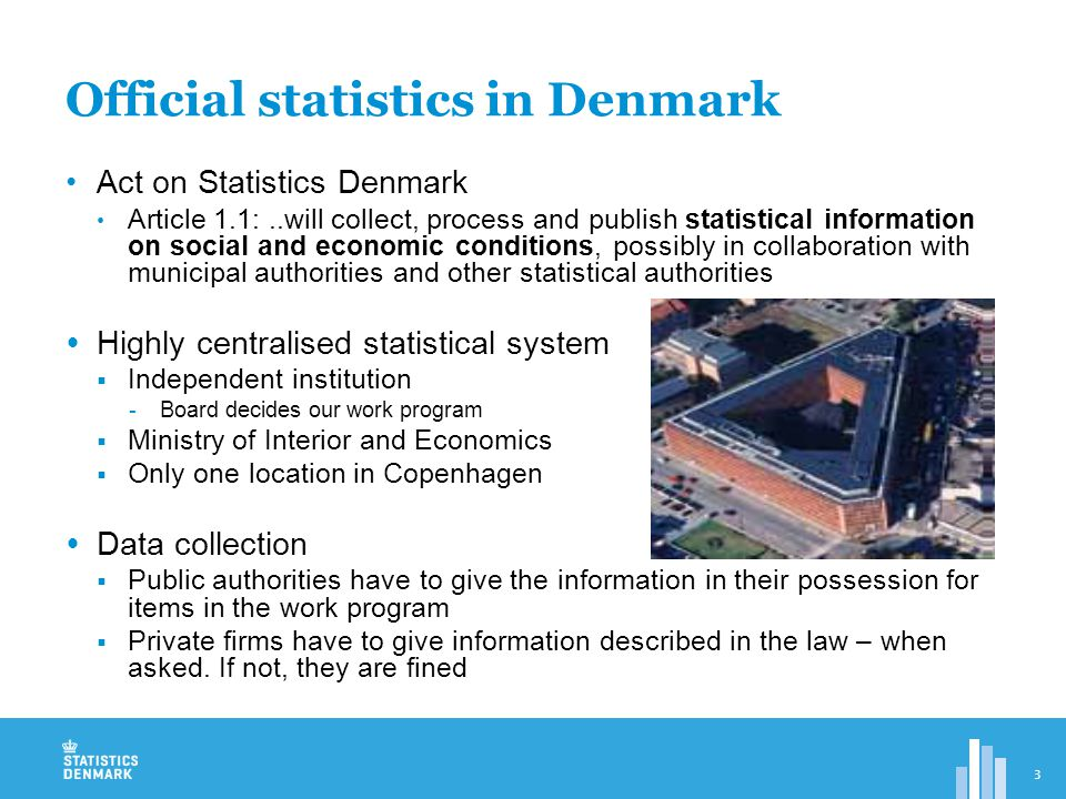 Framework for Statistics Denmark  The Minister of Economic and Internal Affairs Annual budget and parliamentarian responsibility  §2: The Board of Directors 7 members Chairman: the National Statistician 6 members with insight into social and economic conditions Decide on annual work programme Approve the budget Meets four times in a year  §2,2: National Statistician (Director General) Manager of Statistics Denmark Appointed by the Queen upon the recommendation of the Minister after consultation with the board  §3,4: Advisory users committees  The Board may establish advisory committees (9 at present)  $5: Committee for co-operation  The Minister may establish a committee to assist the co-operation between Statistics Denmark and other public authorities and institutions (has never been used) 4
