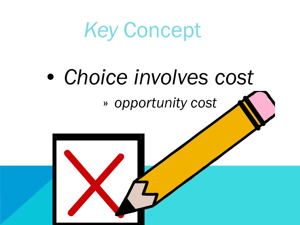 Key Concept Choice involves cost » opportunity cost
