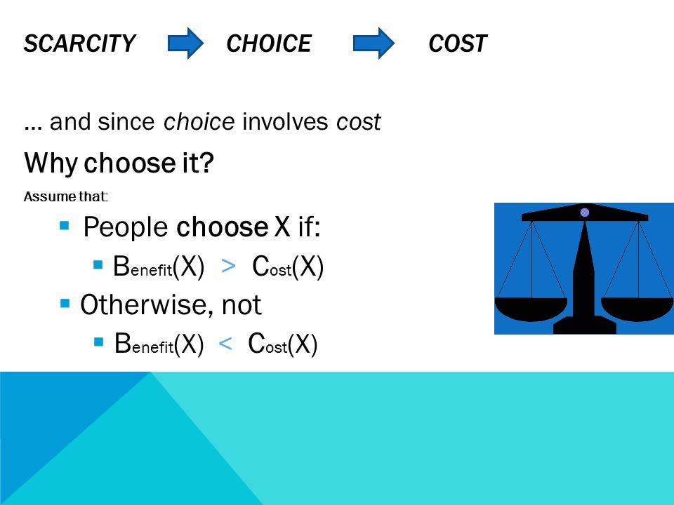 SCARCITY CHOICE COST … and since choice involves cost Why choose it.
