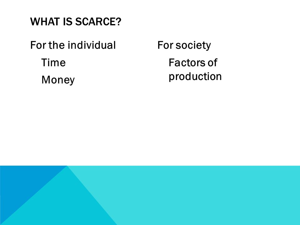 For the individual Time Money For society Factors of production WHAT IS SCARCE