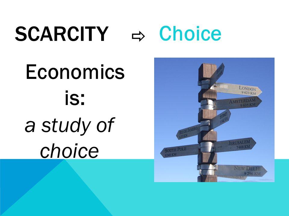 SCARCITY  Economics is: a study of choice Choice